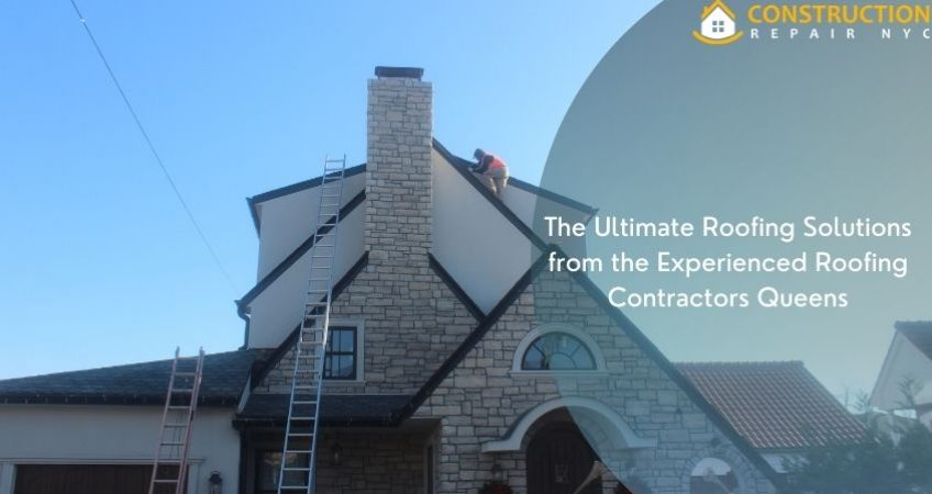 The Ultimate Roofing Solutions from the Experienced Roofing Contractors Queens